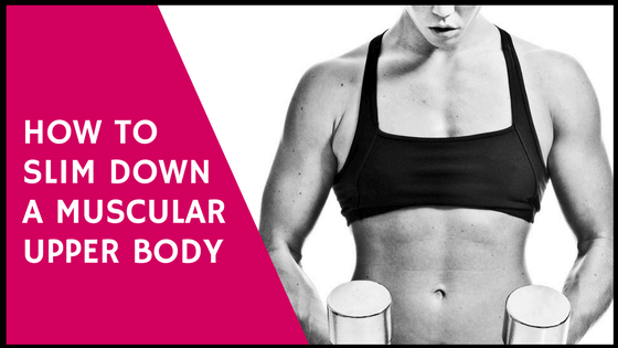 how to slim down a muscular upper body