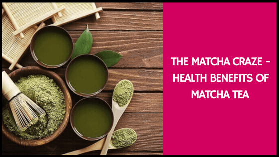 The Matcha Craze – Health Benefits of Matcha Tea
